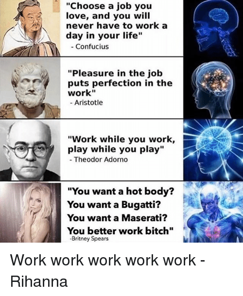 "Bitch, Britney Spears, and Life: ""Choose a job you  love, and you will  never have to work a  day in your life  Confucius  ""Pleasure in the job  puts perfection in the  work""  Aristotle  ""Work while you work,  play while you play  Theodor Adorno  ""You want a hot body?  You want a Bugatti?  You want a Maserati?  You better work bitch""  Britney Spears Work work work work work - Rihanna"