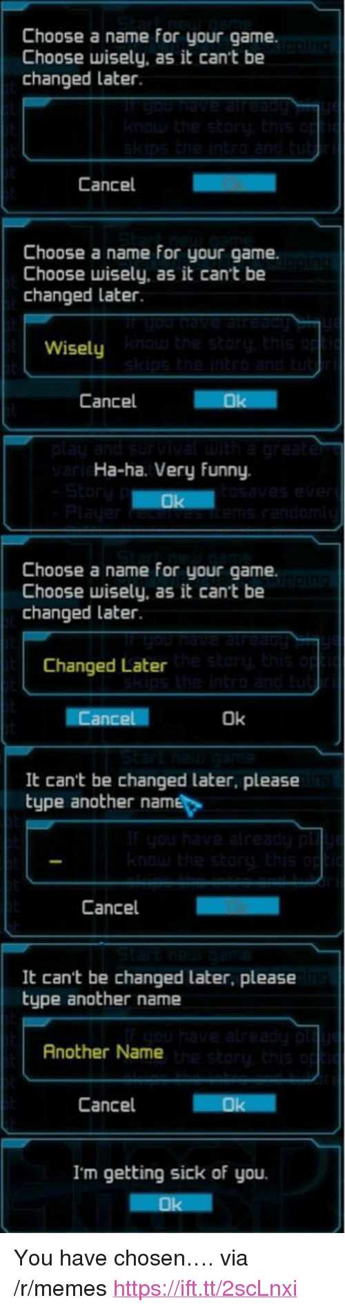 """Getting Sick: Choose a name for your game.  Choose wisely, as it cant be  changed later.  Cancel  Choose a name for your game.  Choose wisely, as it cant be  changed later  Wisely  Cancel  Ha-ha. Very Funny.  Choose a name for your game.  Choose wisely, as it cant be  changed later  Changed Later  Ok  It can't be changed later, please  type another name  Cancel  It cant be changed later, please  type another name  Another Name  Cancel  Ok  I'm getting sick of you. <p>You have chosen&hellip;. via /r/memes <a href=""""https://ift.tt/2scLnxi"""">https://ift.tt/2scLnxi</a></p>"""