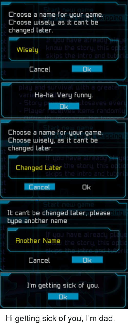 Getting Sick: Choose a name for your game.  Choose wisely, as it can't be  changed later.  Wisely  Cancel  Ha-ha. Very funny  Choose a name for your game.  Choose wisely, as it cant be  changed later  the sto  Changed Later  Cancel  Ok  It can't be changed later, please  type another name  in  Another Name  Cancel  I'm getting sick of you Hi getting sick of you, I'm dad.