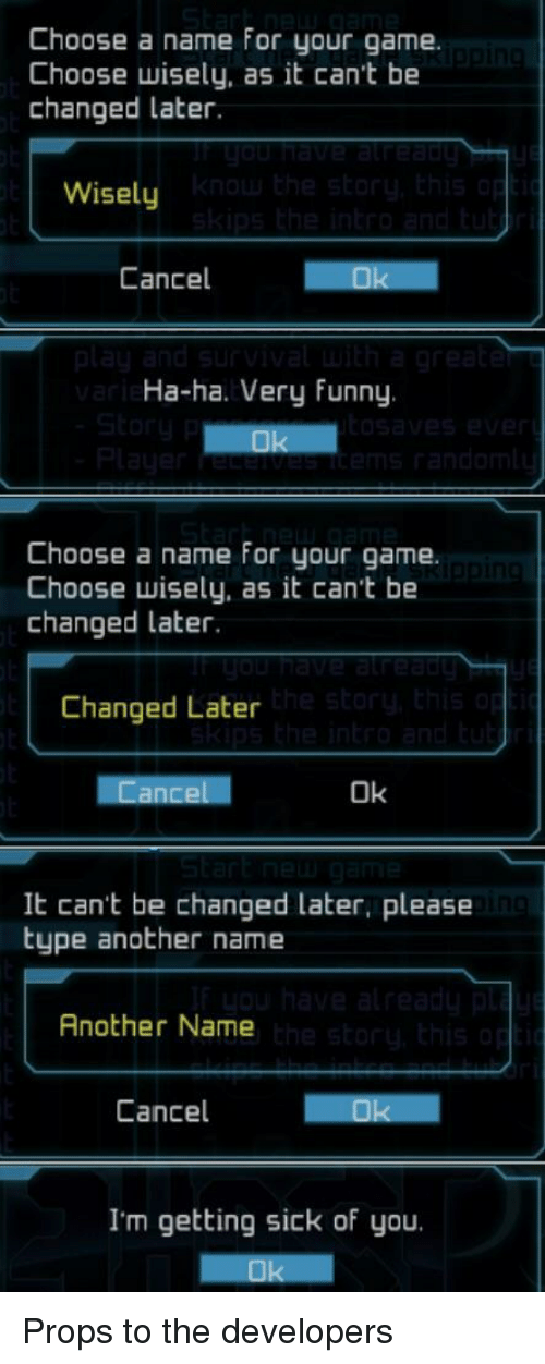 Getting Sick: Choose a name for your game.  Choose wisely, as it can't be  changed later.  Wisely  Cancel  Ha-ha. Very funny  Choose a name for your game.  Choose wisely, as it can't be  changed later.  Changed Later  Ok  It can't be changed later, please  type another name  Another Name  Cancel  I'm getting sick of you. Props to the developers