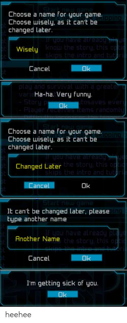 Getting Sick: Choose a name for your game.  Choose wisely, as it can't be  changed Later  Wisely  know the story, Ehis op  Cancel  Ok  ar  Ha-ha. Very funny.  ms random  Choose a name For your game  Choose wisely, as it can't be  changed later.  in  Changed Later  he story, this  Cancel  Ok  St  It can't be changed later, please  type another name  Another Name  he story, this  Cancel  I'm getting sick of you.  Ok heehee
