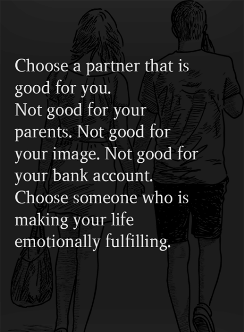 bank account: Choose a partner that is  good for you.  Not good for your  parents. Not good for  your image. Not good for  your bank account.  Choose someone who is  making your life  emotionally fulfilling.