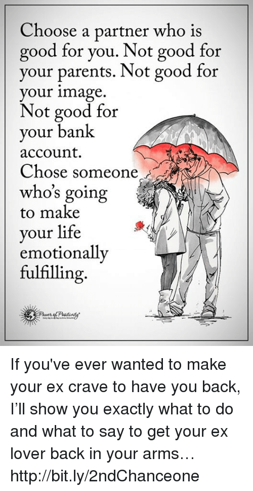 Good for You, Life, and Memes: Choose a partner who is  good for you. Not good for  your parents. Not good for  your image  Not good for  your bank  account.  Chose someone  who's going  to make  your life  emotionally  fulfilling If you've ever wanted to make your ex crave to have you back, I'll show you exactly what to do and what to say to get your ex lover back in your arms… http://bit.ly/2ndChanceone