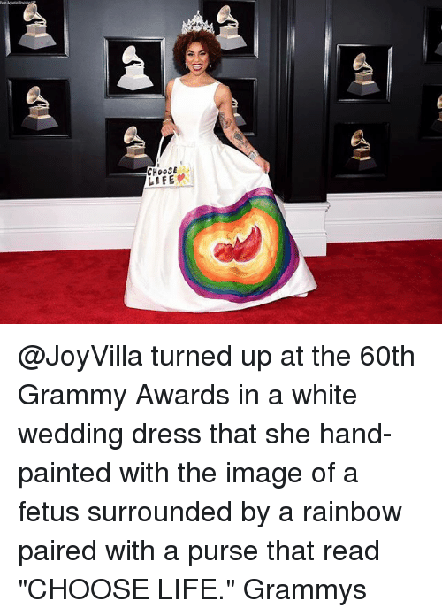 "Grammy Awards: CHOOSE  LIFE @JoyVilla turned up at the 60th Grammy Awards in a white wedding dress that she hand-painted with the image of a fetus surrounded by a rainbow paired with a purse that read ""CHOOSE LIFE."" Grammys"