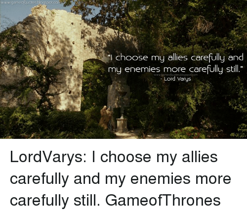 """Lord Varis: choose my allies carefully and  """"I my enemies more carefully still  Lord Varys LordVarys: I choose my allies carefully and my enemies more carefully still. GameofThrones"""