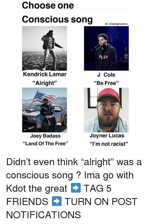 "Choose One, Friends, and J. Cole: Choose one  Conscious song o wox  G shadyhiphopfacts  Kendrick Lamar  J. Cole  ""Alright""  ""Be Free""  Joey Badass  ""Land Of The Free""  Joyner Lucas  ""I'm not racist"" Didn't even think ""alright"" was a conscious song ? Ima go with Kdot the great ➡️ TAG 5 FRIENDS ➡️ TURN ON POST NOTIFICATIONS"