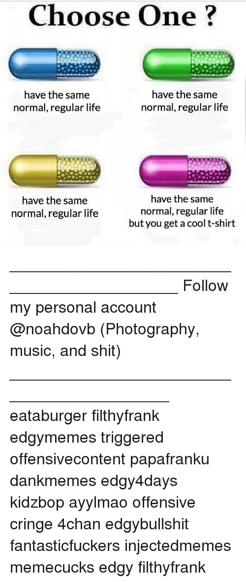 Memes, 🤖, and Account: Choose One  have the same  have the same  normal, regular life  normal, regular life  have the same  have the same  normal, regular life  normal, regular life  but you get a cool t-shirt ____________________________________________ Follow my personal account @noahdovb (Photography, music, and shit) ___________________________________________ eataburger filthyfrank edgymemes triggered offensivecontent papafranku dankmemes edgy4days kidzbop ayylmao offensive cringe 4chan edgybullshit fantasticfuckers injectedmemes memecucks edgy filthyfrank