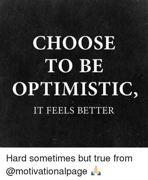Optimisticly: CHOOSE  TO BE  OPTIMISTIC,  IT FEELS BETTER Hard sometimes but true from @motivationalpage 🙏🏼