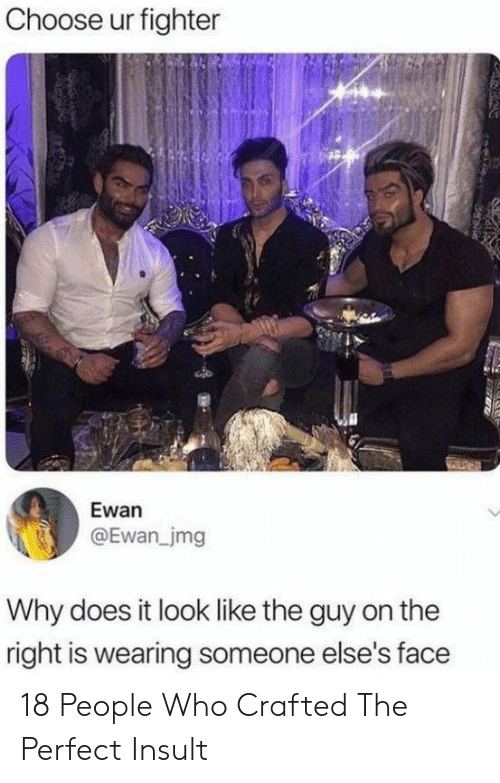 fighter: Choose ur fighter  Ewan  @Ewan_jmg  Why does it look like the guy on the  right is wearing someone else's face 18 People Who Crafted The Perfect Insult