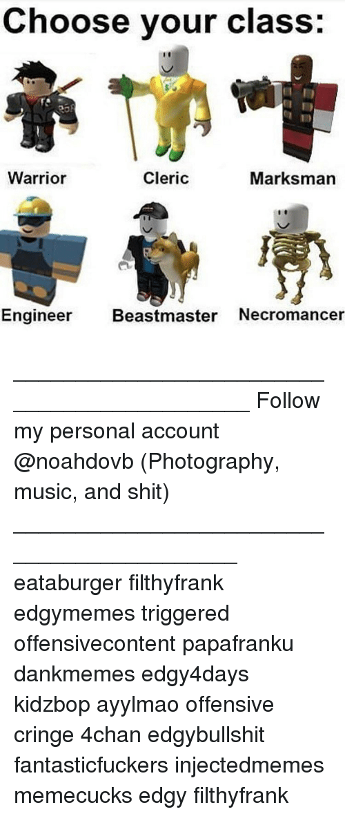 Memes, Music, and 🤖: Choose your class:  Cleric  Warrior  Marksman  Engineer  Beastmaster Necromancer ____________________________________________ Follow my personal account @noahdovb (Photography, music, and shit) ___________________________________________ eataburger filthyfrank edgymemes triggered offensivecontent papafranku dankmemes edgy4days kidzbop ayylmao offensive cringe 4chan edgybullshit fantasticfuckers injectedmemes memecucks edgy filthyfrank