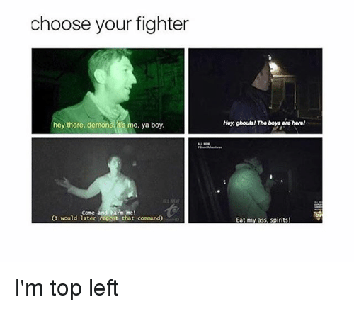 regretful: choose your fighter  hey there, demons t's me, ya boy.  Hoy, ghouls! Tho boys aro horel  come andhanm me!  (I would later regret that command)  Eat my ass, spirits! I'm top left