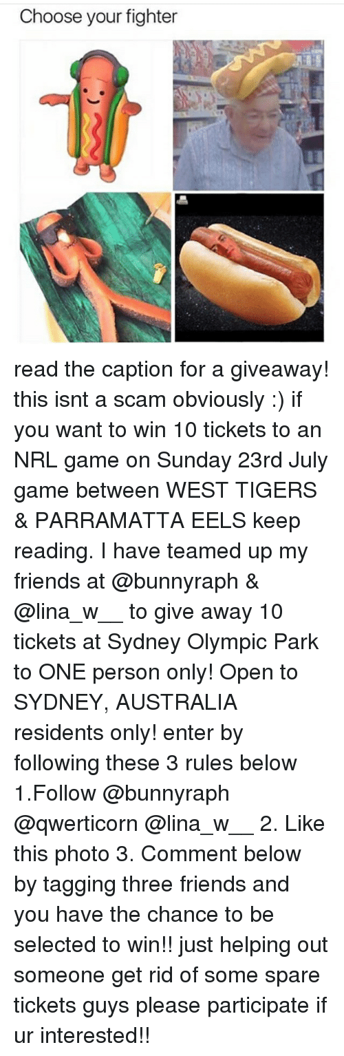 w-2: Choose your fighter read the caption for a giveaway! this isnt a scam obviously :) if you want to win 10 tickets to an NRL game on Sunday 23rd July game between WEST TIGERS & PARRAMATTA EELS keep reading. I have teamed up my friends at @bunnyraph & @lina_w__ to give away 10 tickets at Sydney Olympic Park to ONE person only! Open to SYDNEY, AUSTRALIA residents only! enter by following these 3 rules below 1.Follow @bunnyraph @qwerticorn @lina_w__ 2. Like this photo 3. Comment below by tagging three friends and you have the chance to be selected to win!! just helping out someone get rid of some spare tickets guys please participate if ur interested!!