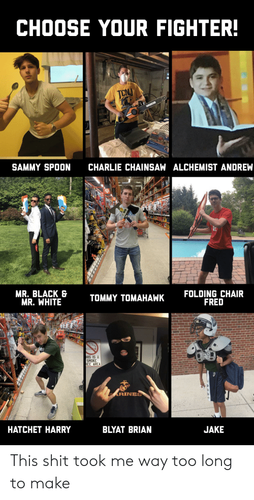 wrest: CHOOSE YOUR FIGHTER!  TCNJ  WOR  WREST  SAMMY SPOON  CHARLIE CHAINSAW ALCHEMIST ANDREW  MR. BLACK &  MR. WHITE  FOLDING CHAIR  FRED  TOMMY TOMAHAWK  HIS IS A  SMOKE  REE AREA  ARINES  HATCHET HARRY  BLYAT BRIAN  JAKE  lli This shit took me way too long to make