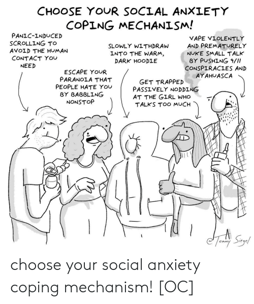 nuke: CHOOSE YOUR SOCIAL ANXLETY  COPING MECHANISM!  PANIC-INDUCED  SCROLLING TO  AVOLD THE HUMAN  CONTACT YOU  VAPE VIOLENTLY  AND PREMATURELY  NUKE SMALL TALK  BY PUSHİNG 9///  CONSPIRACIES AND  AYAHUASCA  SLOWLY WITHDRAW  LNTO THE WARM  DARK HOODLE  NEED  ESCAPE YOUR  PARANOIA THAT  PEOPLE HATE You  GET TRAPPED  PASS ⅤELY NODDING  AT THE GIRL WHO  TALKS TOO MUCH  BY BABBLING  NONSTOP choose your social anxiety coping mechanism! [OC]