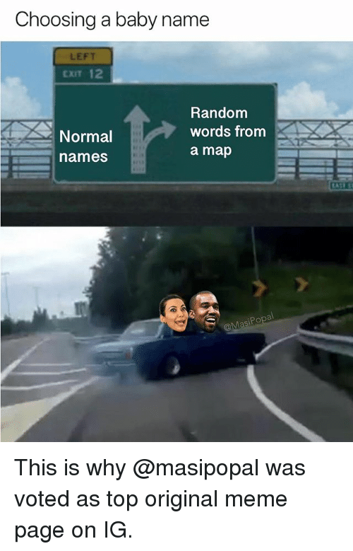 Baby Name: Choosing a baby name  LEFT  EXIT 12  Random  words from  a map  Normal  names This is why @masipopal was voted as top original meme page on IG.