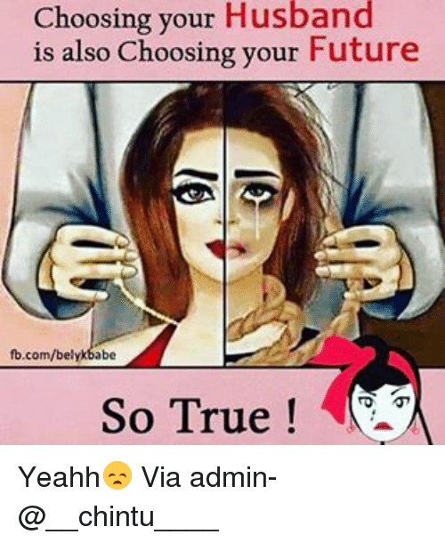 Future, Memes, and True: Choosing your Husband  is also Choosing your Future  fb.com/belykbabe  So True Yeahh😞 Via admin-@__chintu____