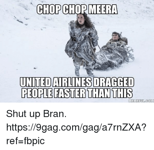 9gag, Dank, and Shut Up: CHOP CHOP MEERA  UNITED AIRLINES DRAGGED  PEOPLE FASTER THAN THIS  MEMEFUL  OM Shut up Bran. https://9gag.com/gag/a7rnZXA?ref=fbpic