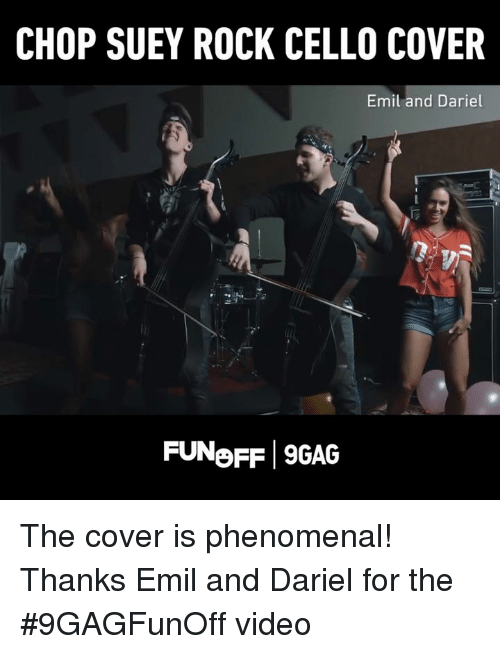 Emil: CHOP SUEY ROCK CELLO COVER  Emil and Dariel  FUNoFF 9GAG The cover is phenomenal! Thanks Emil and Dariel for the #9GAGFunOff video