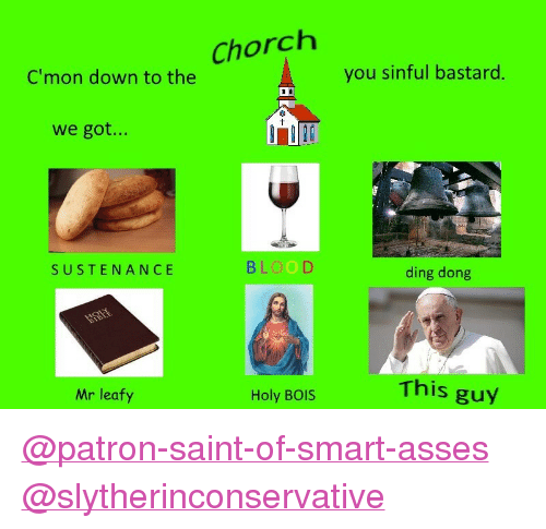 """Leafy: Chorch  C'mon down to the  you sinful bastard  we got...  SUSTENANCE  BLOOD  ding dong  This guy  Mr leafy  Holy BOIS <p><a class=""""tumblelog"""" href=""""https://tmblr.co/mU1cTyliuqD4RYvl47AsUjw"""">@patron-saint-of-smart-asses</a><br/><a class=""""tumblelog"""" href=""""https://tmblr.co/mIdjdcnkK2TS2WN18OT_EGg"""">@slytherinconservative</a></p>"""