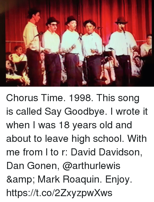 Chorus: Chorus Time. 1998. This song is called Say Goodbye.  I wrote it when I was 18 years old and about to leave high school.  With me from l to r: David Davidson, Dan Gonen, @arthurlewis & Mark Roaquin. Enjoy. https://t.co/2ZxyzpwXws