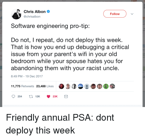 Pro Tip: Chris Albon  @chrisalbon  Follow  Software engineering pro-tip  Do not, I repeat, do not deploy this week.  That is how you end up debugging a critical  issue from your parent's wifi in your old  bedroom while your spouse hates you for  abandoning them with your racist uncle  8:49 PM-19 Dec 2017  11,775 Retweets 23,488 Likes  25412K 23K Friendly annual PSA: dont deploy this week