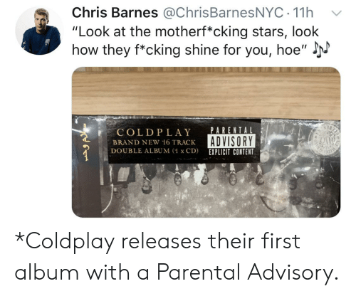 """Coldplay, Hoe, and Parental Advisory: Chris Barnes @ChrisBarnesNYC 11h  """"Look at the motherf*cking stars, look  how they f*cking shine for you, hoe""""  PARENTAL  COLDPLAY  ADVISORY  BRAND NEW 16 TRACK  DOUBLE ALBUM (1 x CD)  EXPLICIT CONTENT *Coldplay releases their first album with a Parental Advisory."""