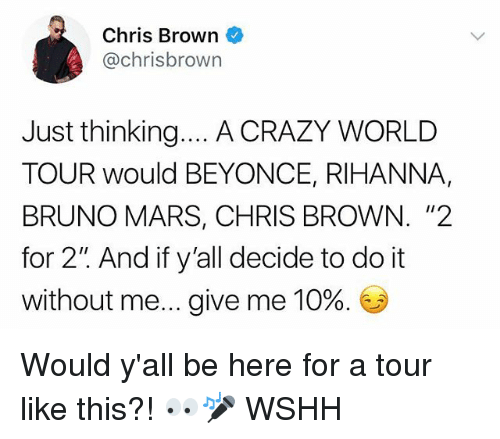 """Bruno Mars: Chris Brown  @chrisbrown  Just thinking... A CRAZY WORLD  TOUR would BEYONCE, RIHANNA,  BRUNO MARS, CHRIS BROWN. """"2  for 2"""" And if y'all decide to do it  without me give me 10%. Would y'all be here for a tour like this?! 👀🎤 WSHH"""