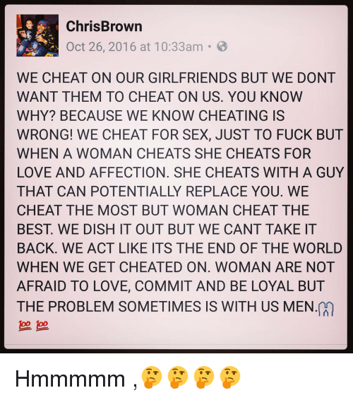 Its The End Of The World: Chris Brown  Oct 26, 2016 at 10:33am  B  WE CHEAT ON OUR GIRLFRIENDS BUT WE DONT  WANT THEM TO CHEAT ON US. YOU KNOW  WHY? BECAUSE WE KNOW CHEATING IS  WRONG! WE CHEAT FOR SEX, JUST TO FUCK BUT  WHEN A WOMAN CHEATS SHE CHEATS FOR  LOVE AND AFFECTION. SHE CHEATS WITH A GUY  THAT CAN POTENTIALLY REPLACE YOU. WE  CHEAT THE MOST BUT WOMAN CHEAT THE  BEST WE DISH IT OUT BUT WE CANT TAKE IT  BACK. WE ACT LIKE ITS THE END OF THE WORLD  WHEN WE GET CHEATED ON. WOMAN ARE NOT  AFRAID TO LOVE, COMMIT AND BE LOYAL BUT  THE PROBLEM SOMETIMES IS WITH US MEN Hmmmmm ,🤔🤔🤔🤔