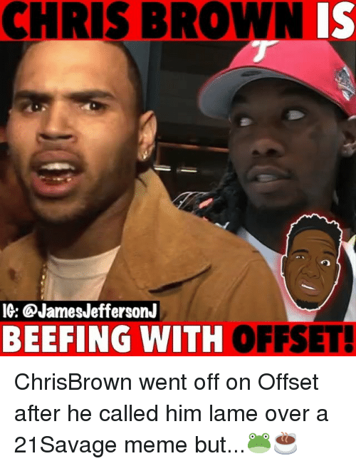 Beefing: CHRIS BROWNIS  IG: @JamesJeffersonJ  BEEFING WITH  OFFSET! ChrisBrown went off on Offset after he called him lame over a 21Savage meme but...🐸☕️