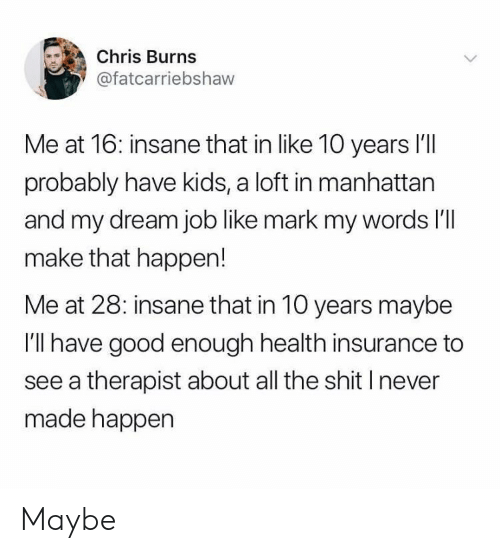 Health Insurance: Chris Burns  @fatcarriebshaw  Me at 16: insane that in like 10 years l'll  probably have kids, a loft in manhattan  and my dream job like mark my words l'  make that happen!  Me at 28: insane that in 10 years maybe  I'll have good enough health insurance to  see a therapist about all the shit I never  made happen Maybe