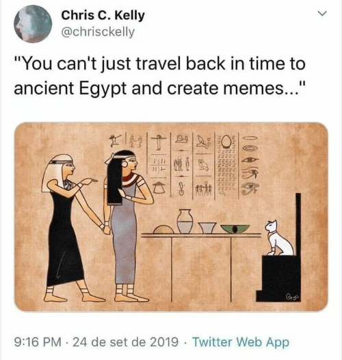 """Egypt: Chris C. Kelly  @chrisckelly  """"You can't just travel back in time to  ancient Egypt and create memes...""""  II  FEL  9:16 PM 24 de set de 2019 Twitter Web App  005  बे"""