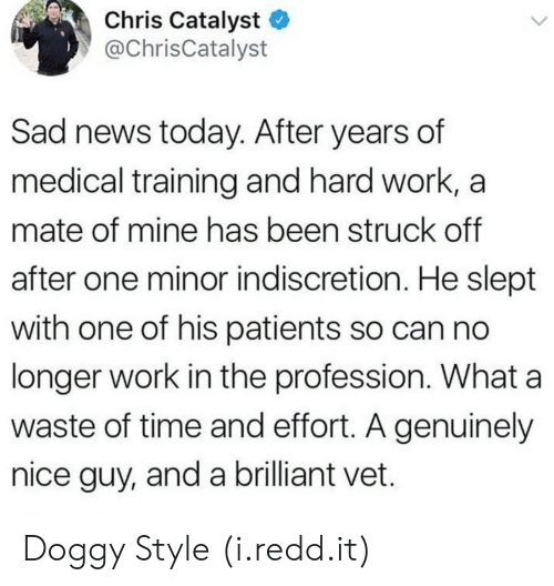 doggy style: Chris Catalyst  y @ChrisCatalyst  Sad news today. After years of  medical training and hard work, a  mate of mine has been struck off  after one minor indiscretion. He slept  with one of his patients so can no  longer work in the profession. What a  waste of time and effort. A genuinely  nice guy, and a brilliant vet. Doggy Style (i.redd.it)