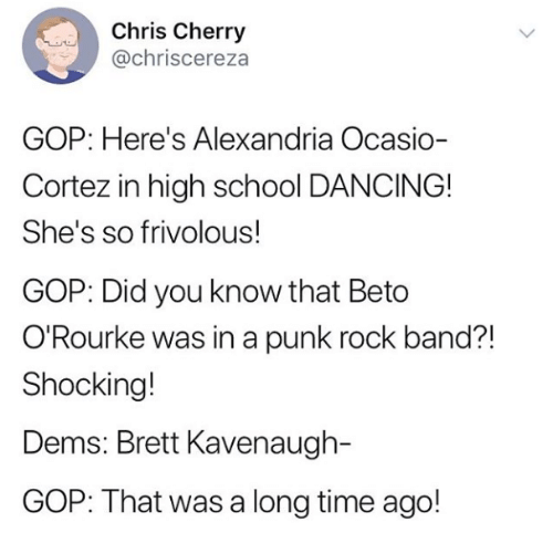 gop: Chris Cherry  @chriscereza  GOP: Here's Alexandria Ocasio-  Cortez in high school DANCING!  She's so frivolous!  GOP: Did you know that Beto  O'Rourke was in a punk rock band?!  Shocking!  Dems: Brett Kavenaugh-  GOP: That was a long time ago!