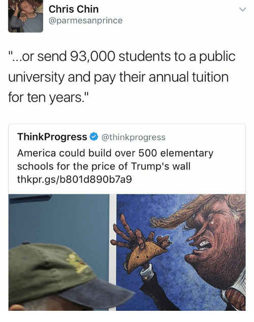 """Memes, Elementary, and 🤖: Chris Chin  prince  @parmesan or send 93,000 students to a public  university and pay their annual tuition  for ten years.""""  ThinkProgress  @thinkprogress  America could build over 500 elementary  schools for the price of Trump's wall  thkpr.gs/b801d890 b7a9"""