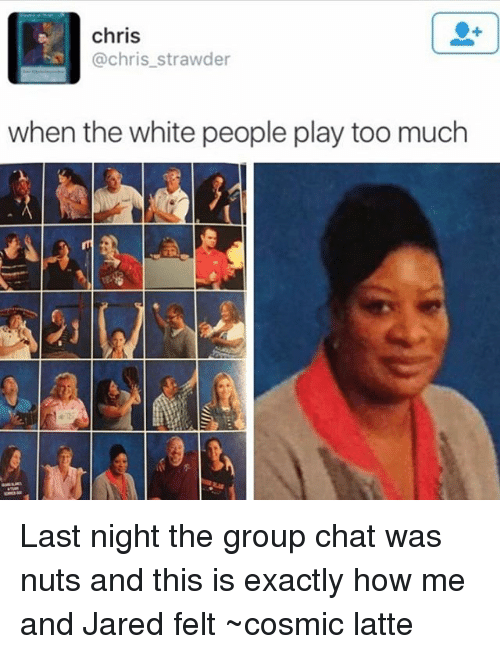 Playing Too Much: chris  @chris_strawder  when the white people play too much  1 Last night the group chat was nuts and this is exactly how me and Jared felt ~cosmic latte