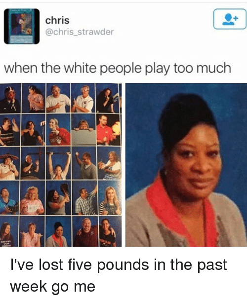 Playing Too Much: chris  @chris_strawder  when the white people play too much I've lost five pounds in the past week go me