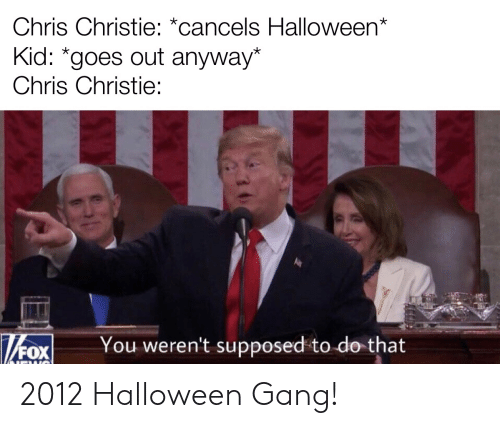 Chris Christie: Chris Christie: *cancels Halloween*  Kid: *goes out anyway*  Chris Christie:  You weren't supposed to do that  FOX 2012 Halloween Gang!