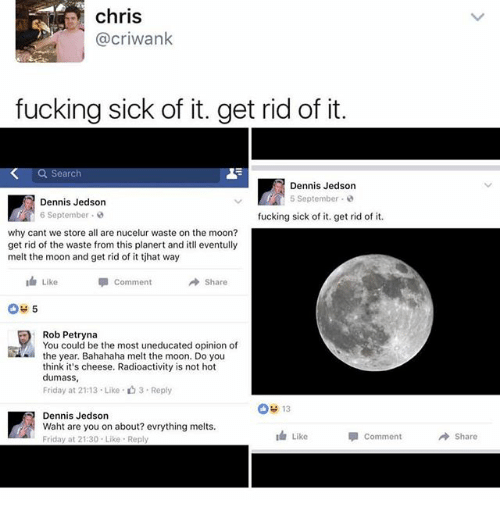 Bahahaha: chris  @criwank  fucking sick of it. get rid of it.  Dennis Jedson  5 September  Dennis Jedson  6 September  fucking sick of it. get rid of it.  why cant we store all are nucelur waste on the moon?  get rid of the waste from this planert and itll eventully  melt the moon and get rid of it tjhat way  I Like  Comment  Rob Petryna  You could be the most uneducated opinion of  the year. Bahahaha melt the moon. Do you  think it's cheese. Radioactivity is not hot  dumass,  Friday at 2113 Like 3. Reply  OH 13  Dennis Jedson  Waht are you on about? evrything melts.  Like  p Comment  Friday at 21:30. Like Rep  Share