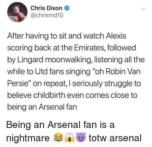 """Lingard: Chris Dixon  @chrismd10  After having to sit and watch Alexis  scoring back at the Emirates, followed  by Lingard moonwalking, listening all the  while to Utd fans singing """"oh Robin Van  Persie"""" on repeat, I seriously struggle to  believe childbirth even comes close to  being an Arsenal fan Being an Arsenal fan is a nightmare 😂😱😈 totw arsenal"""