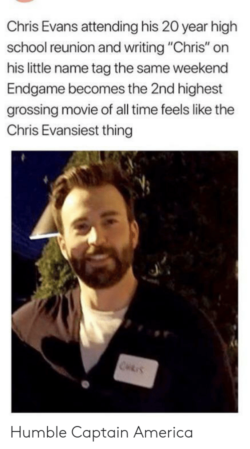 "Captain America: Chris Evans attending his 20 year high  school reunion and writing ""Chris"" on  his little name tag the same weekend  Endgame becomes the 2nd highest  grossing movie of all time feels like the  Chris Evansiest thing  CHRIS Humble Captain America"
