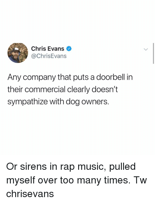 Rap Music: Chris Evans  @ChrisEvans  Any company that puts a doorbell in  their commercial clearly doesn't  sympathize with dog owners. Or sirens in rap music, pulled myself over too many times. Tw chrisevans