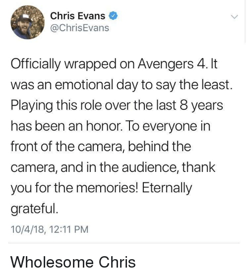 Chris Evans, Thank You, and Avengers: Chris Evans  @ChrisEvans  Officially wrapped on Avengers 4. It  was an emotional day to say the least  Playing this role over the last 8 years  has been an honor. To everyone in  front of the camera, behind the  camera, and in the audience, thank  you for the memories! Eternally  grateful  10/4/18, 12:11 PM Wholesome Chris