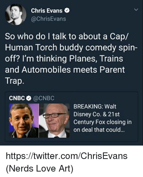 spin off: Chris Evans .  @ChrisEvans  So who do I talk to about a Cap/  Human Torch buddy comedy spin-  off? I'm thinking Planes, Trains  and Automobiles meets Parent  Trap  CNBC @CNBC  BREAKING: Walt  Disney Co. & 21st  Century Fox closing in  on deal that could... https://twitter.com/ChrisEvans  (Nerds Love Art)