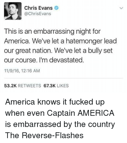 America, Captain America, and Chris Evans: Chris Evans  @ChrisEvans  This is an embarrassing night for  America. We've let a hatemonger lead  our great nation. We've let a bully set  our course. I'm devastated.  11/9/16, 12:16 AM  53.2K  RETWEETS  67.3K  LIKES America knows it fucked up when even Captain AMERICA is embarrassed by the country  The Reverse-Flashes