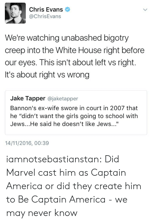 "Jake Tapper: Chris Evans  @ChrisEvans  We're watching unabashed bigotry  creep into the White House right before  our eyes. This isn't about left vs right.  It's about right vs wrong  Jake Tapper @jaketapper  Bannon's ex-wife swore in court in 2007 that  he ""didn't want the girls going to school with  Jews...He said he doesn't like Jews...""  14/11/2016, 00:39 iamnotsebastianstan:  Did Marvel cast him as Captain America or did they create him to Be Captain America - we may never know"