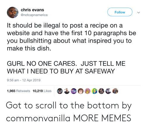 what inspired you: chris evans  Follow  @notcapnamerica  It should be illegal to post a recipe on a  website and have the first 10 paragraphs be  you bullshitting about what inspired you to  make this dish  GURL NO ONE CARES. JUST TELL ME  WHAT I NEED TO BUY AT SAFEWAY  9:56 am  12 Apr 2019  1,965 Retweets 10,219 Likes Got to scroll to the bottom by commonvanilla MORE MEMES