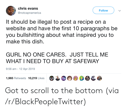what inspired you: chris evans  Follow  @notcapnamerica  It should be illegal to post a recipe on a  website and have the first 10 paragraphs be  you bullshitting about what inspired you to  make this dish  GURL NO ONE CARES. JUST TELL ME  WHAT I NEED TO BUY AT SAFEWAY  9:56 am  12 Apr 2019  1,965 Retweets 10,219 Likes Got to scroll to the bottom (via /r/BlackPeopleTwitter)