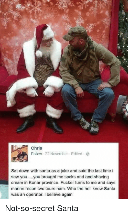 Saw, Santa, and Time: Chris  Follow 22 November Edited  Sat down with santa as a joke and said the last time i  saw you..you brought me socks and and shaving  cream in Kunar province. Fucker turns to me and says  marine recon two tours nam. Who the hell knew Santa  was an operator. I believe again <p>Not-so-secret Santa</p>