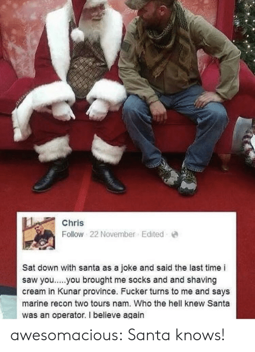 shaving: Chris  Follow 22 November. Edited  Sat down with santa as a joke and said the last time i  saw yo..you brought me socks and and shaving  cream in Kunar province. Fucker turns to me and says  marine recon two tours nam. Who the hell knew Santa  was an operator. I believe again awesomacious:  Santa knows!