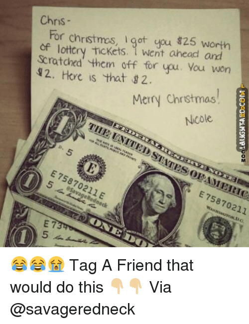 Lottery, Memes, and Redneck: Chris  For chrstmas, Igot you 825 worth  of lottery tickets. went ahead and  Scratched them off for upu. You won  2. Here is that g 2.  Merry Chr stmas  Nicole  E  MERIC  esavage Redneck 😂😂😭 Tag A Friend that would do this 👇🏼👇🏼 Via @savageredneck